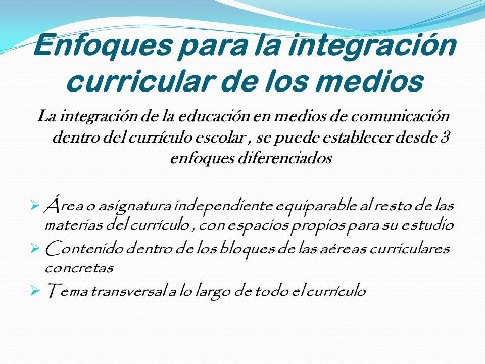 Enfoques para la integración curricular de los medios La integración de la educación en medios de comunicación dentro del currículo escolar, se puede
