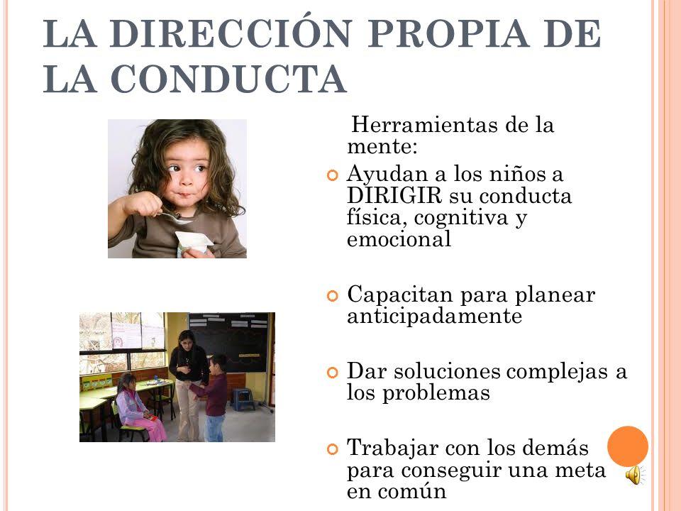 LA DIRECCIÓN PROPIA DE LA CONDUCTA Herramientas de la mente: Ayudan a los niños a DIRIGIR su conducta física, cognitiva y emocional Capacitan para pla