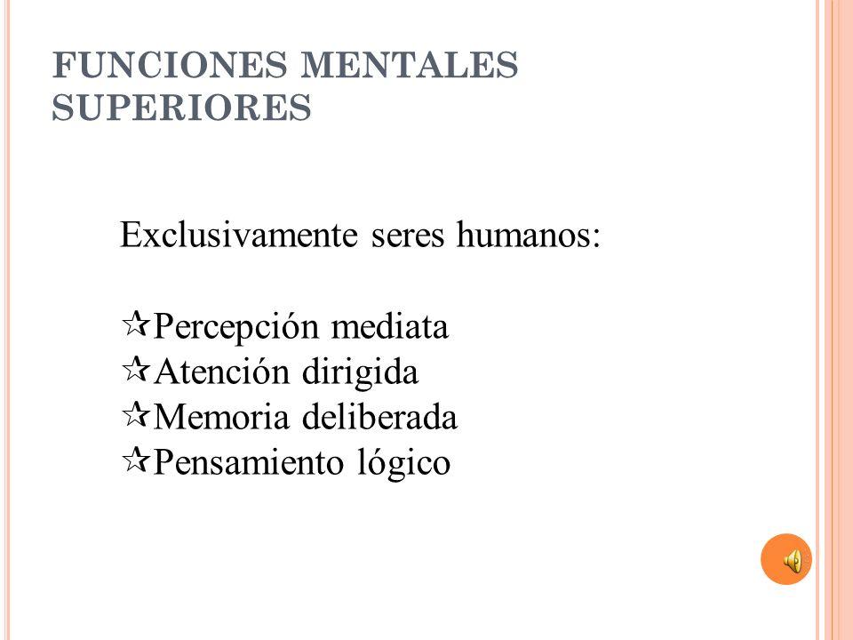 FUNCIONES MENTALES SUPERIORES Exclusivamente seres humanos: Percepción mediata Atención dirigida Memoria deliberada Pensamiento lógico