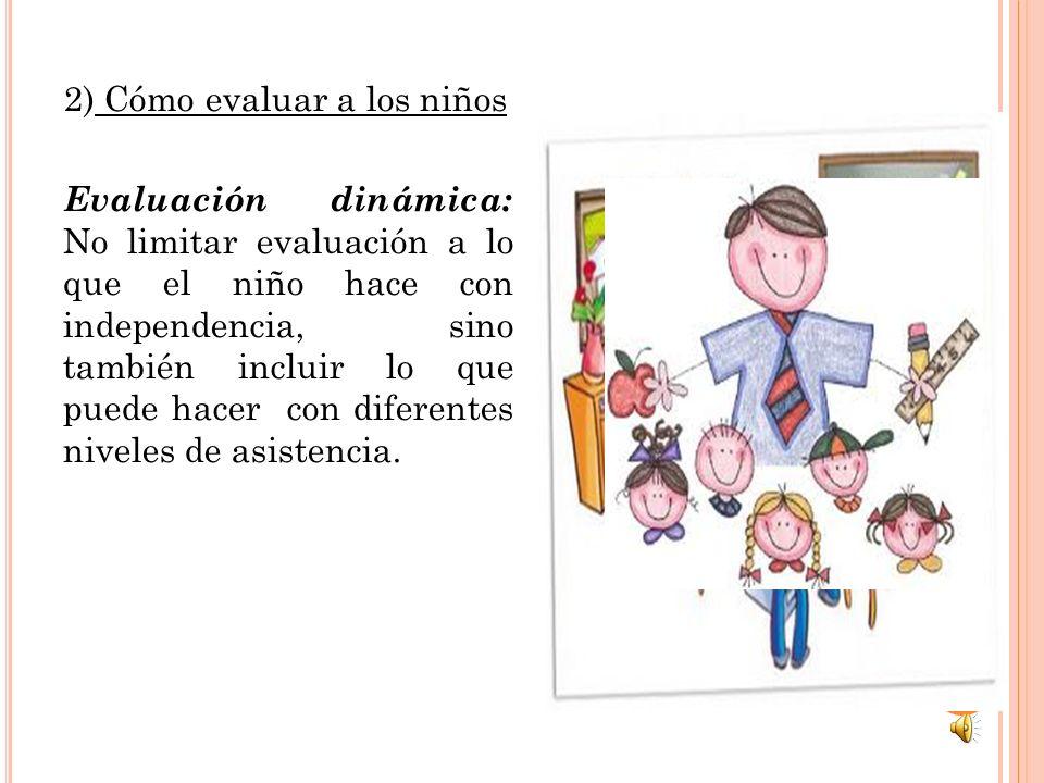2) Cómo evaluar a los niños Evaluación dinámica: No limitar evaluación a lo que el niño hace con independencia, sino también incluir lo que puede hace