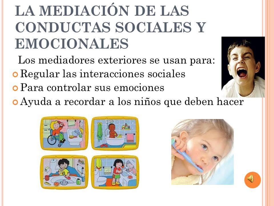 LA MEDIACIÓN DE LAS CONDUCTAS SOCIALES Y EMOCIONALES Los mediadores exteriores se usan para: Regular las interacciones sociales Para controlar sus emo