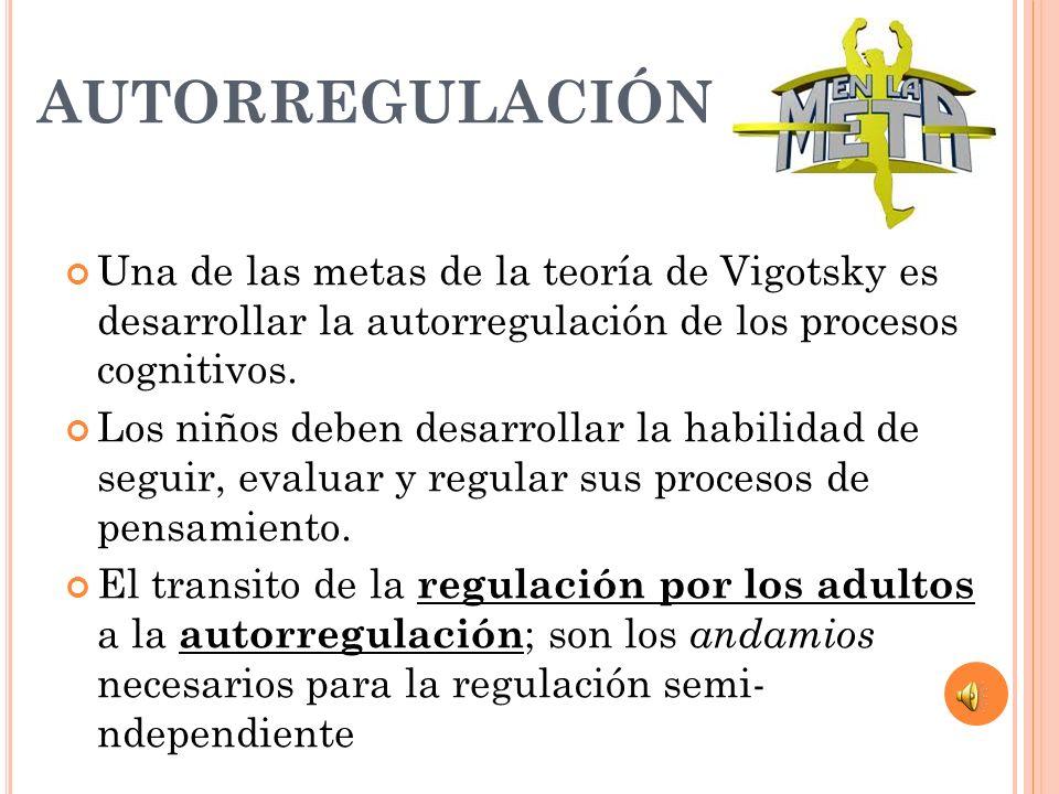 AUTORREGULACIÓN Una de las metas de la teoría de Vigotsky es desarrollar la autorregulación de los procesos cognitivos. Los niños deben desarrollar la