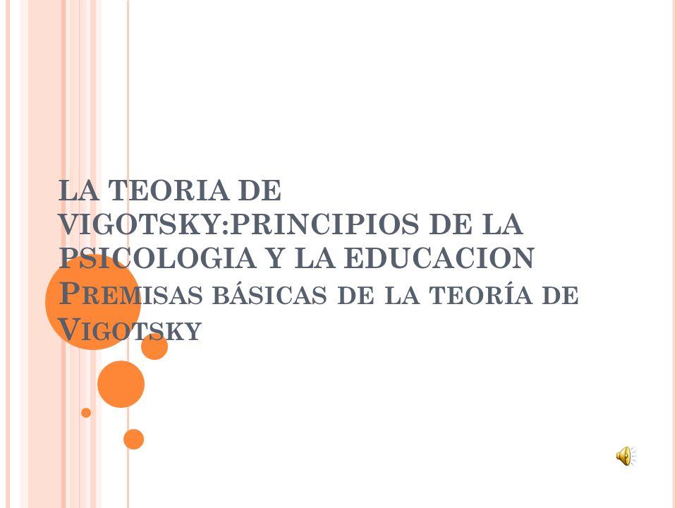 LA TEORIA DE VIGOTSKY:PRINCIPIOS DE LA PSICOLOGIA Y LA EDUCACION P REMISAS BÁSICAS DE LA TEORÍA DE V IGOTSKY