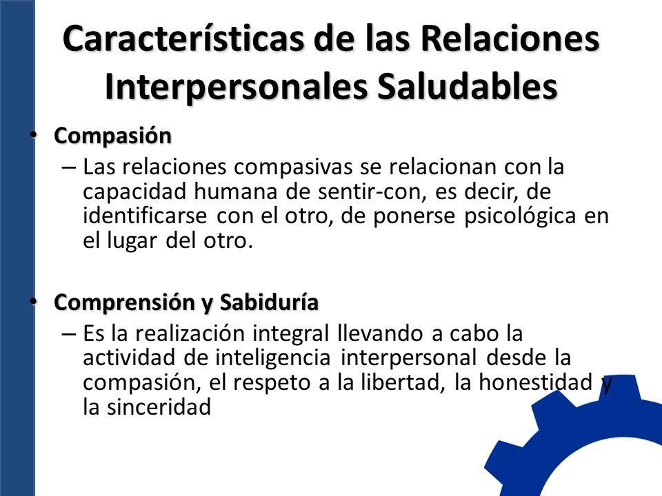 Características de las Relaciones Interpersonales Saludables Compasión Compasión – Las relaciones compasivas se relacionan con la capacidad humana de sentir-con, es decir, de identificarse con el otro, de ponerse psicológica en el lugar del otro.