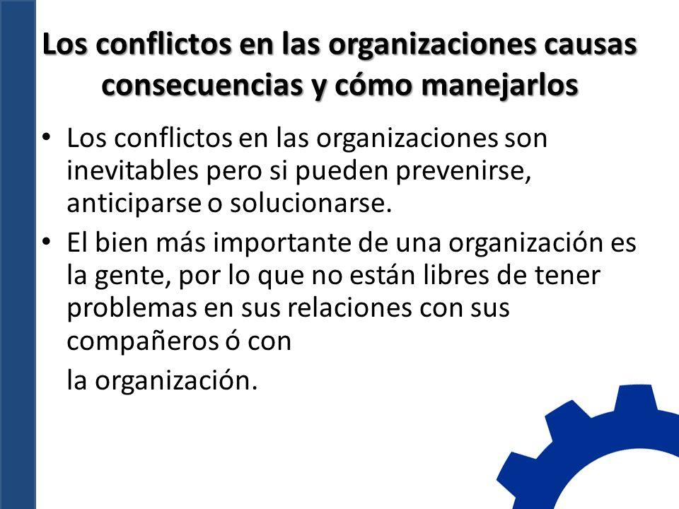 Los conflictos en las organizaciones causas consecuencias y cómo manejarlos Los conflictos en las organizaciones son inevitables pero si pueden prevenirse, anticiparse o solucionarse.