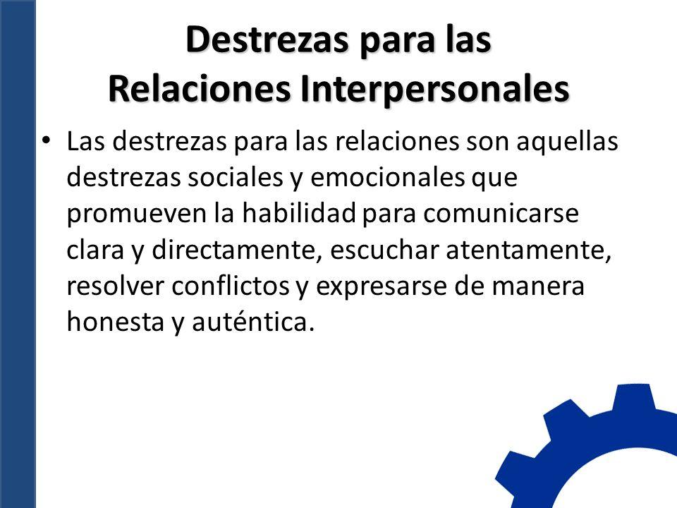 Destrezas para las Relaciones Interpersonales Las destrezas para las relaciones son aquellas destrezas sociales y emocionales que promueven la habilidad para comunicarse clara y directamente, escuchar atentamente, resolver conflictos y expresarse de manera honesta y auténtica.