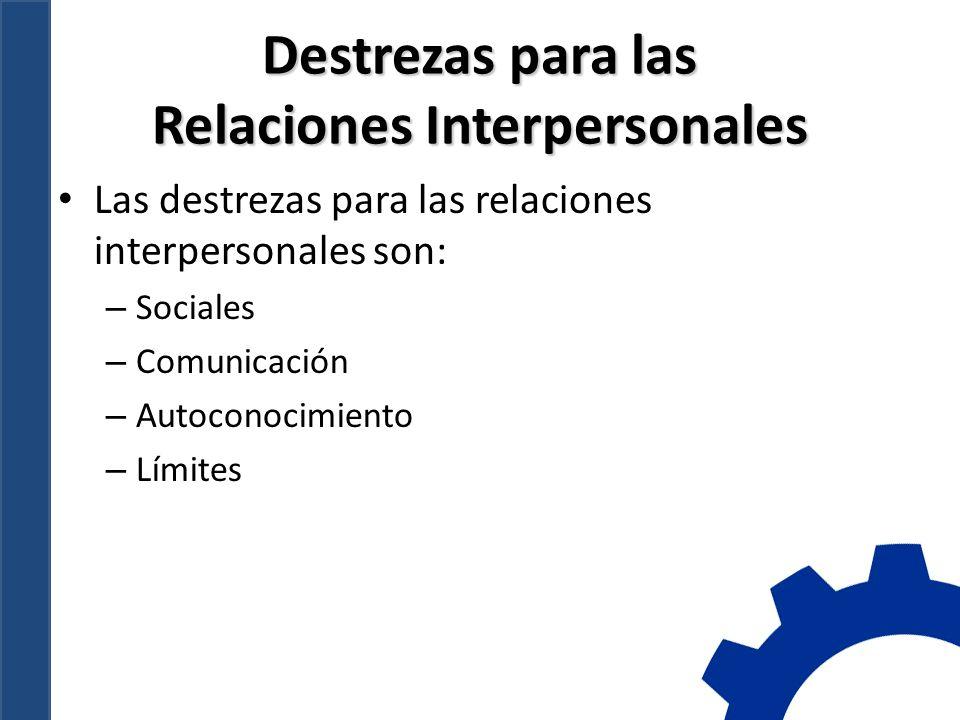 Destrezas para las Relaciones Interpersonales Las destrezas para las relaciones interpersonales son: – Sociales – Comunicación – Autoconocimiento – Límites