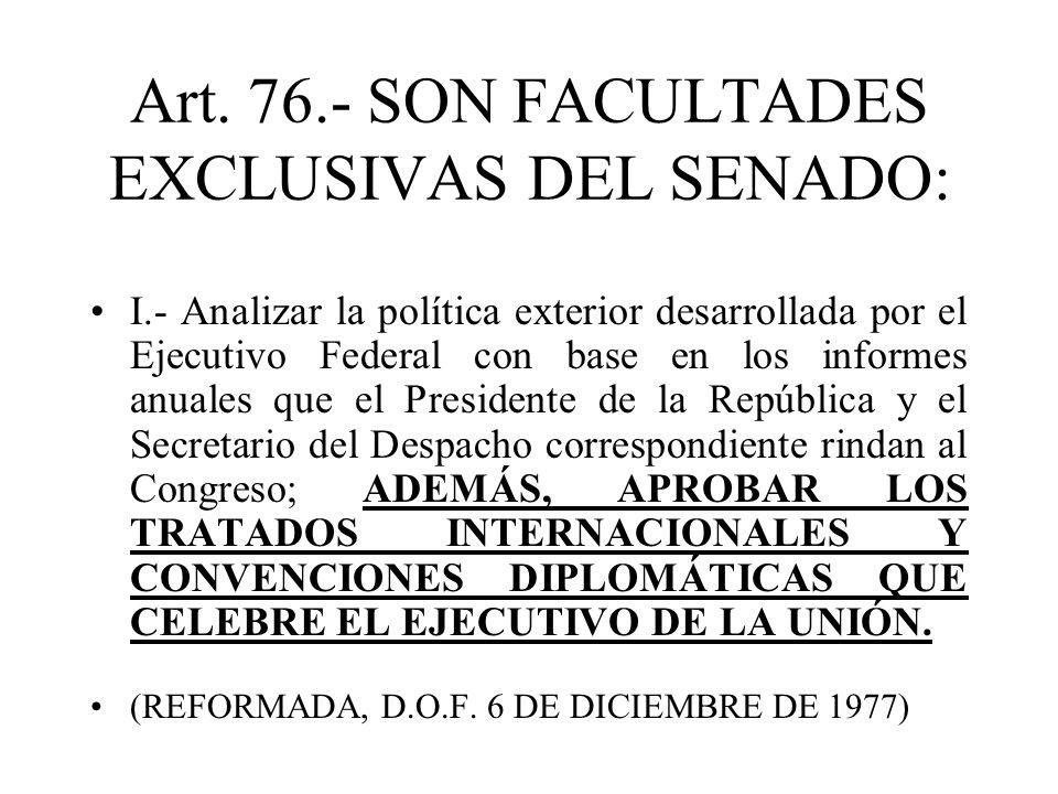 Art. 76.- SON FACULTADES EXCLUSIVAS DEL SENADO: I.- Analizar la política exterior desarrollada por el Ejecutivo Federal con base en los informes anual