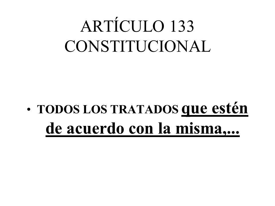 ARTÍCULO 133 CONSTITUCIONAL TODOS LOS TRATADOS que estén de acuerdo con la misma,...