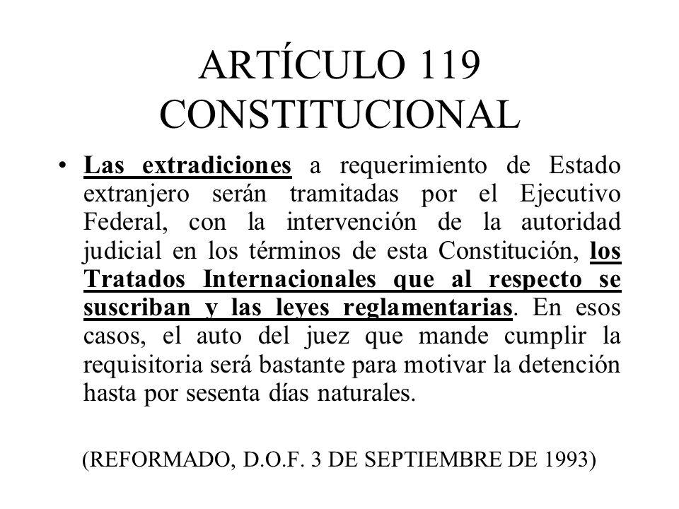 ARTÍCULO 119 CONSTITUCIONAL Las extradiciones a requerimiento de Estado extranjero serán tramitadas por el Ejecutivo Federal, con la intervención de la autoridad judicial en los términos de esta Constitución, los Tratados Internacionales que al respecto se suscriban y las leyes reglamentarias.