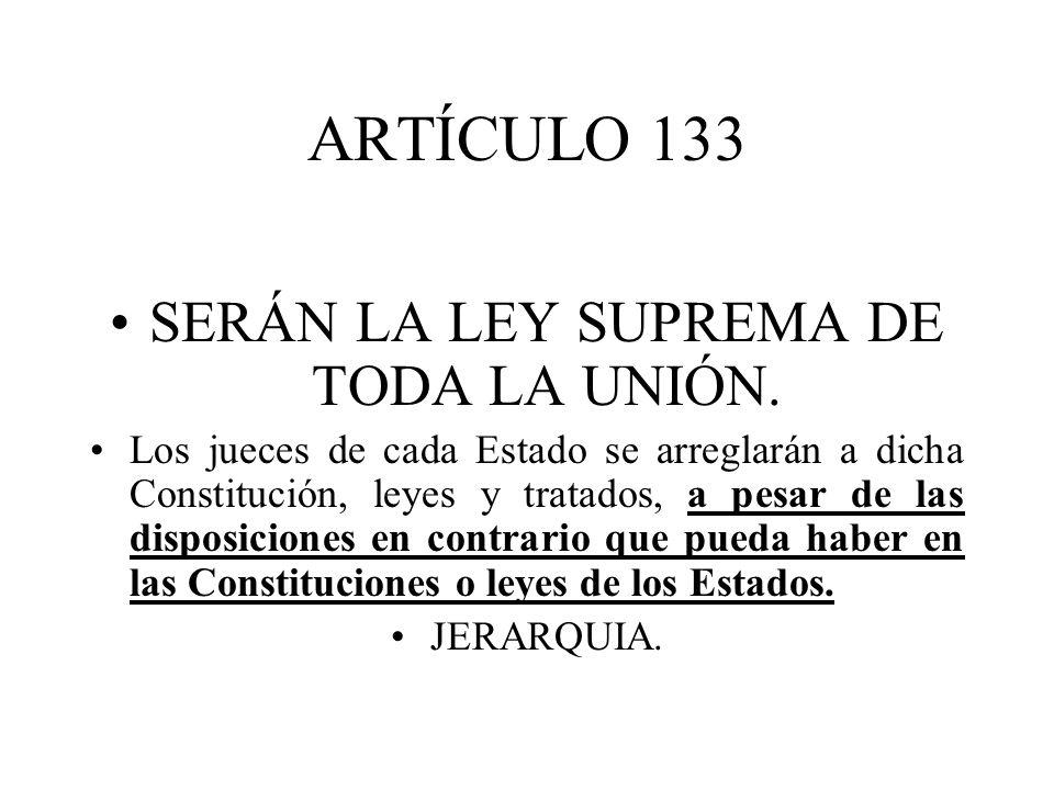 ARTÍCULO 133 SERÁN LA LEY SUPREMA DE TODA LA UNIÓN.