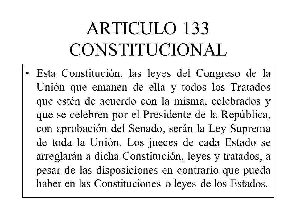 ARTICULO 133 CONSTITUCIONAL Esta Constitución, las leyes del Congreso de la Unión que emanen de ella y todos los Tratados que estén de acuerdo con la misma, celebrados y que se celebren por el Presidente de la República, con aprobación del Senado, serán la Ley Suprema de toda la Unión.