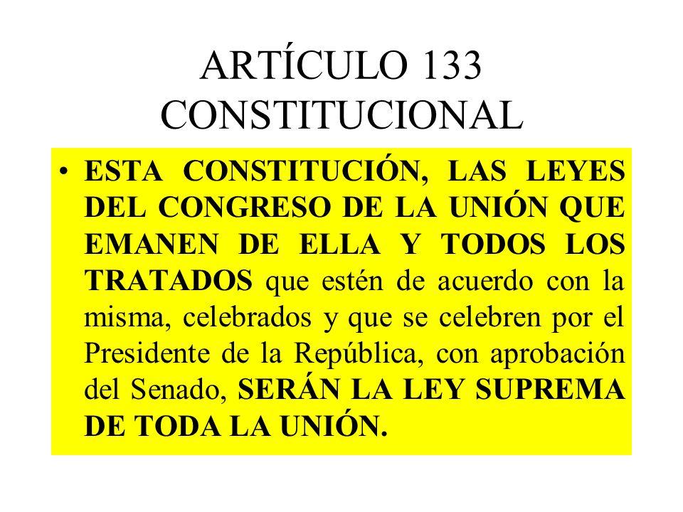 ARTÍCULO 133 CONSTITUCIONAL ESTA CONSTITUCIÓN, LAS LEYES DEL CONGRESO DE LA UNIÓN QUE EMANEN DE ELLA Y TODOS LOS TRATADOS que estén de acuerdo con la misma, celebrados y que se celebren por el Presidente de la República, con aprobación del Senado, SERÁN LA LEY SUPREMA DE TODA LA UNIÓN.