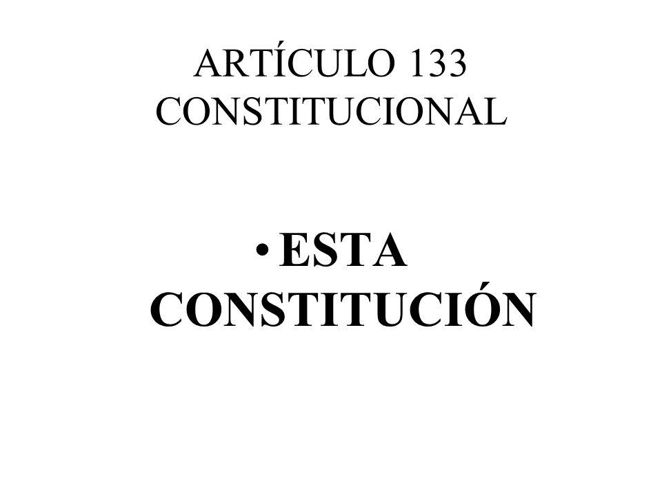 ARTÍCULO 133 CONSTITUCIONAL ESTA CONSTITUCIÓN