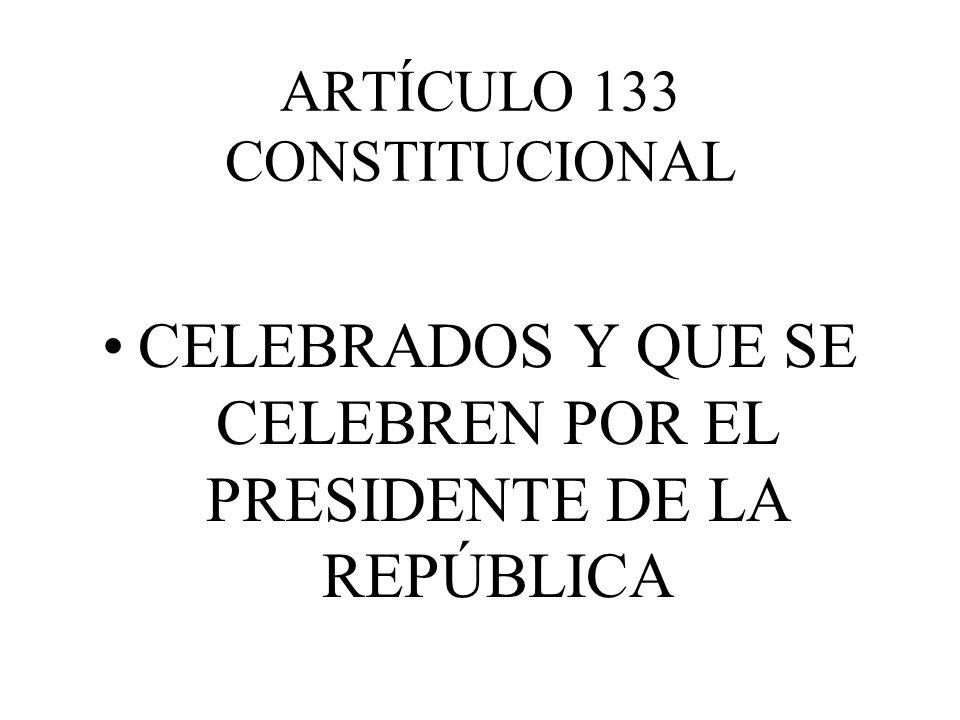 ARTÍCULO 133 CONSTITUCIONAL CELEBRADOS Y QUE SE CELEBREN POR EL PRESIDENTE DE LA REPÚBLICA
