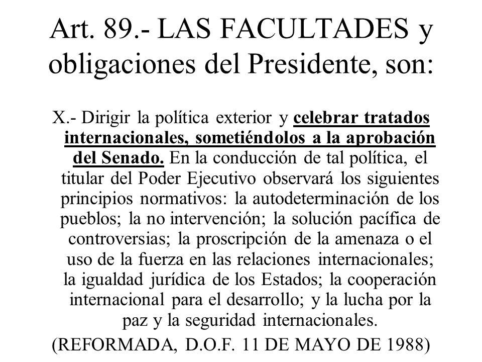 Art. 89.- LAS FACULTADES y obligaciones del Presidente, son: X.- Dirigir la política exterior y celebrar tratados internacionales, sometiéndolos a la