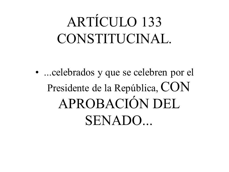 ARTÍCULO 133 CONSTITUCINAL....celebrados y que se celebren por el Presidente de la República, CON APROBACIÓN DEL SENADO...