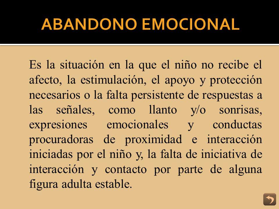 Es la situación en la que el niño no recibe el afecto, la estimulación, el apoyo y protección necesarios o la falta persistente de respuestas a las se