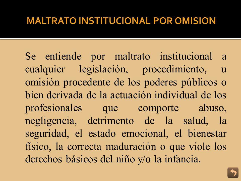 Se entiende por maltrato institucional a cualquier legislación, procedimiento, u omisión procedente de los poderes públicos o bien derivada de la actu