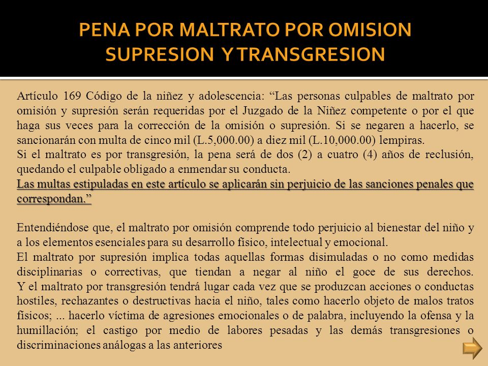 Artículo 169 Código de la niñez y adolescencia: Las personas culpables de maltrato por omisión y supresión serán requeridas por el Juzgado de la Niñez