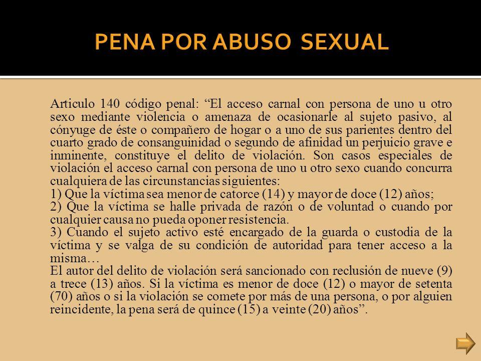 Articulo 140 código penal: El acceso carnal con persona de uno u otro sexo mediante violencia o amenaza de ocasionarle al sujeto pasivo, al cónyuge de