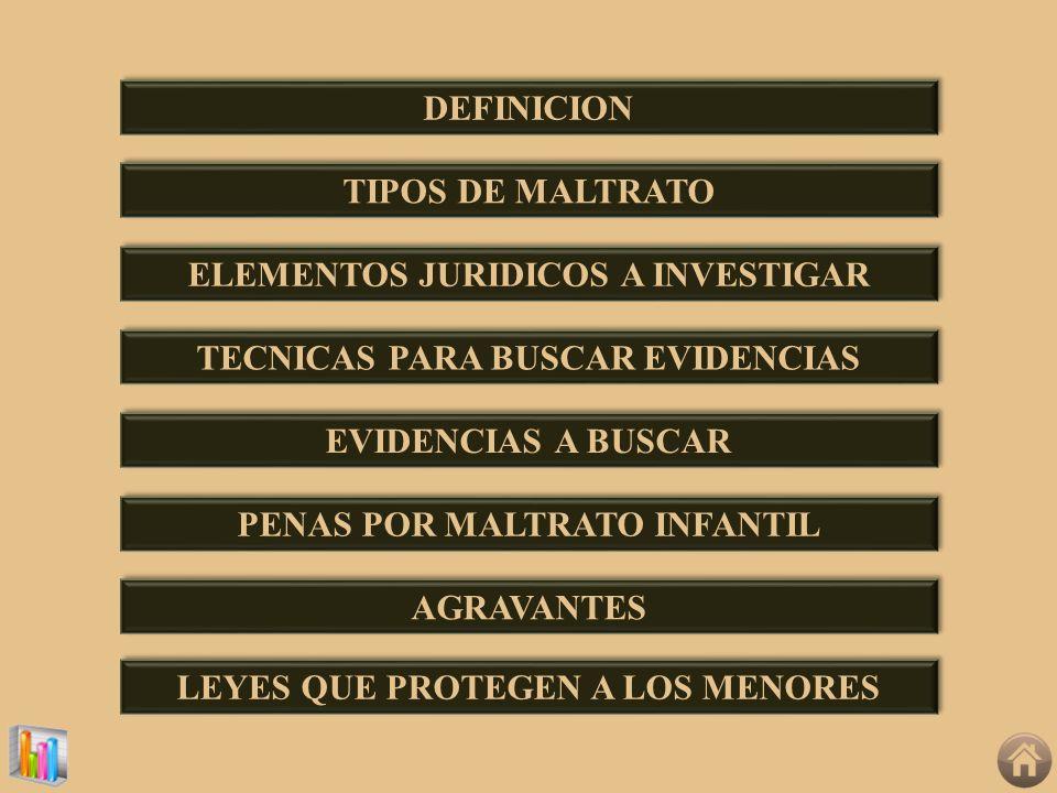 DEFINICION TIPOS DE MALTRATO ELEMENTOS JURIDICOS A INVESTIGAR TECNICAS PARA BUSCAR EVIDENCIAS EVIDENCIAS A BUSCAR PENAS POR MALTRATO INFANTIL AGRAVANT