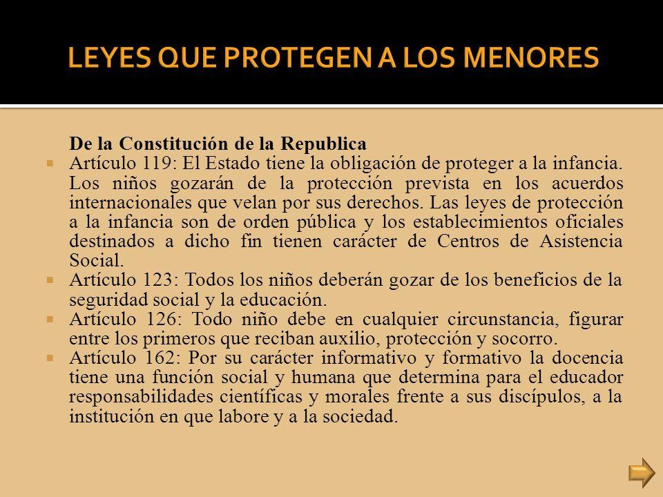 De la Constitución de la Republica Artículo 119: El Estado tiene la obligación de proteger a la infancia. Los niños gozarán de la protección prevista