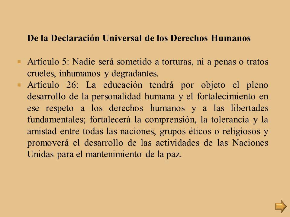 De la Declaración Universal de los Derechos Humanos Artículo 5: Nadie será sometido a torturas, ni a penas o tratos crueles, inhumanos y degradantes.