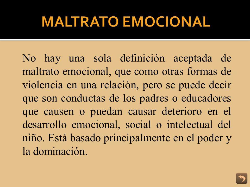 No hay una sola definición aceptada de maltrato emocional, que como otras formas de violencia en una relación, pero se puede decir que son conductas d
