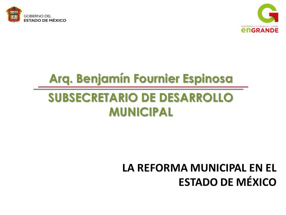 LA REFORMA MUNICIPAL EN EL ESTADO DE MÉXICO Arq. Benjamín Fournier Espinosa SUBSECRETARIO DE DESARROLLO MUNICIPAL