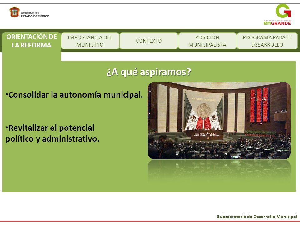 Subsecretaría de Desarrollo Municipal IMPORTANCIA DEL MUNICIPIO CONTEXTO POSICIÓN MUNICIPALISTA PROGRAMA PARA EL DESARROLLO ¿A qué aspiramos? Consolid