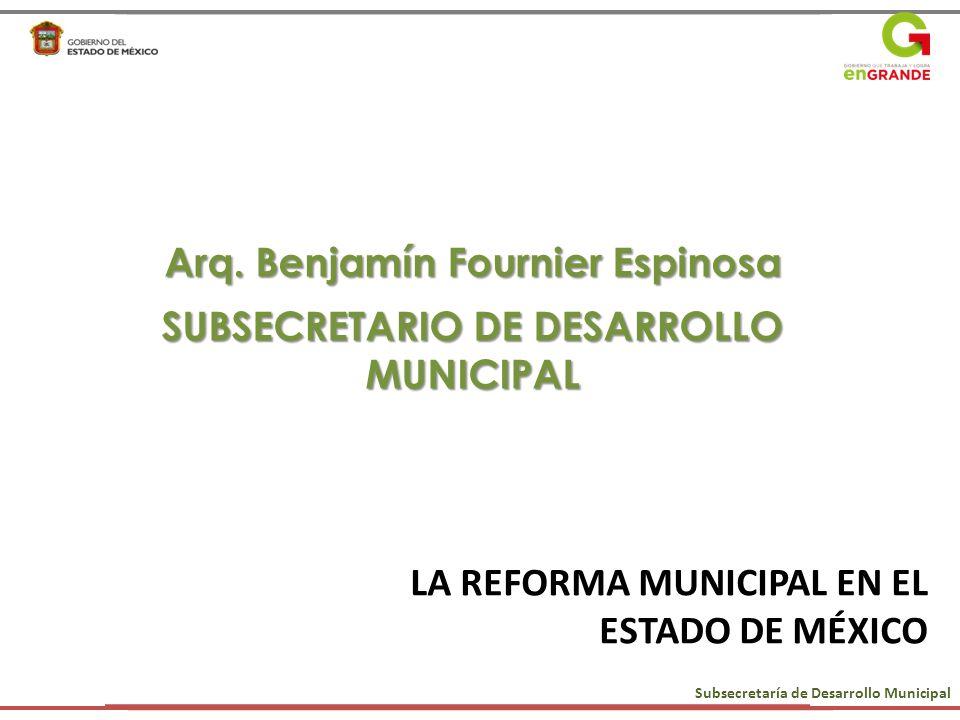 LA REFORMA MUNICIPAL EN EL ESTADO DE MÉXICO Arq. Benjamín Fournier Espinosa SUBSECRETARIO DE DESARROLLO MUNICIPAL Subsecretaría de Desarrollo Municipa