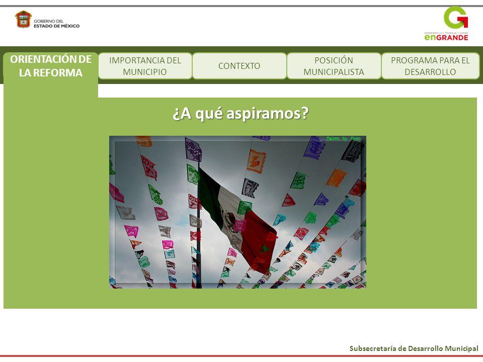Subsecretaría de Desarrollo Municipal IMPORTANCIA DEL MUNICIPIO CONTEXTO POSICIÓN MUNICIPALISTA PROGRAMA PARA EL DESARROLLO ¿A qué aspiramos? ORIENTAC