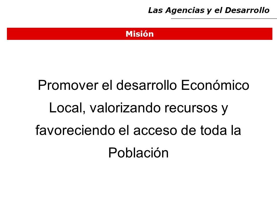 Misión Promover el desarrollo Económico Local, valorizando recursos y favoreciendo el acceso de toda la Población Las Agencias y el Desarrollo