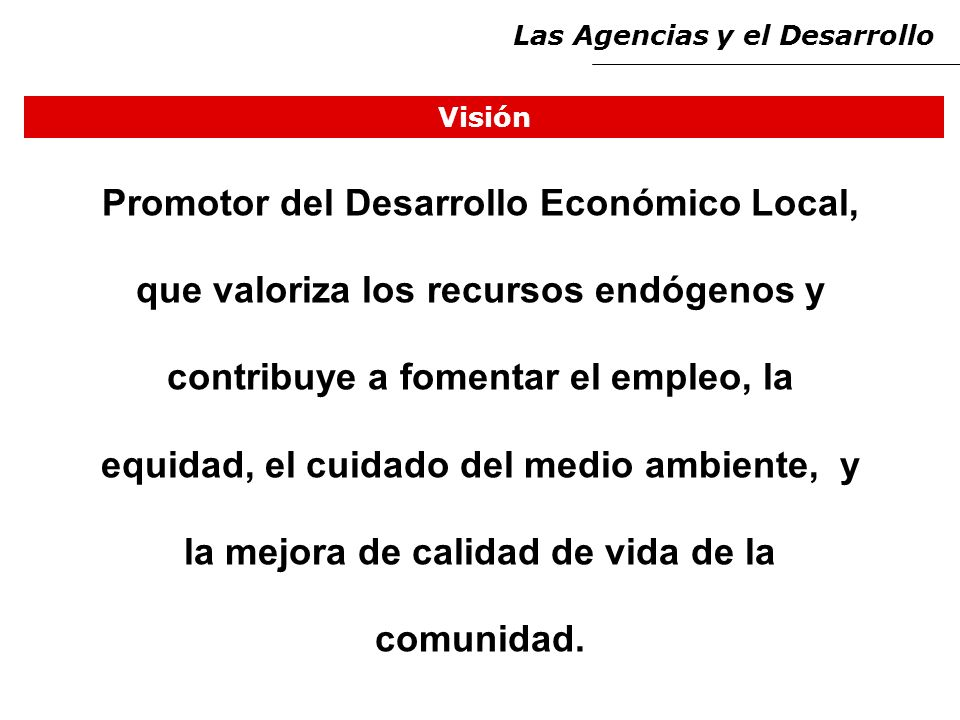 Visión Las Agencias y el Desarrollo Promotor del Desarrollo Económico Local, que valoriza los recursos endógenos y contribuye a fomentar el empleo, la equidad, el cuidado del medio ambiente, y la mejora de calidad de vida de la comunidad.