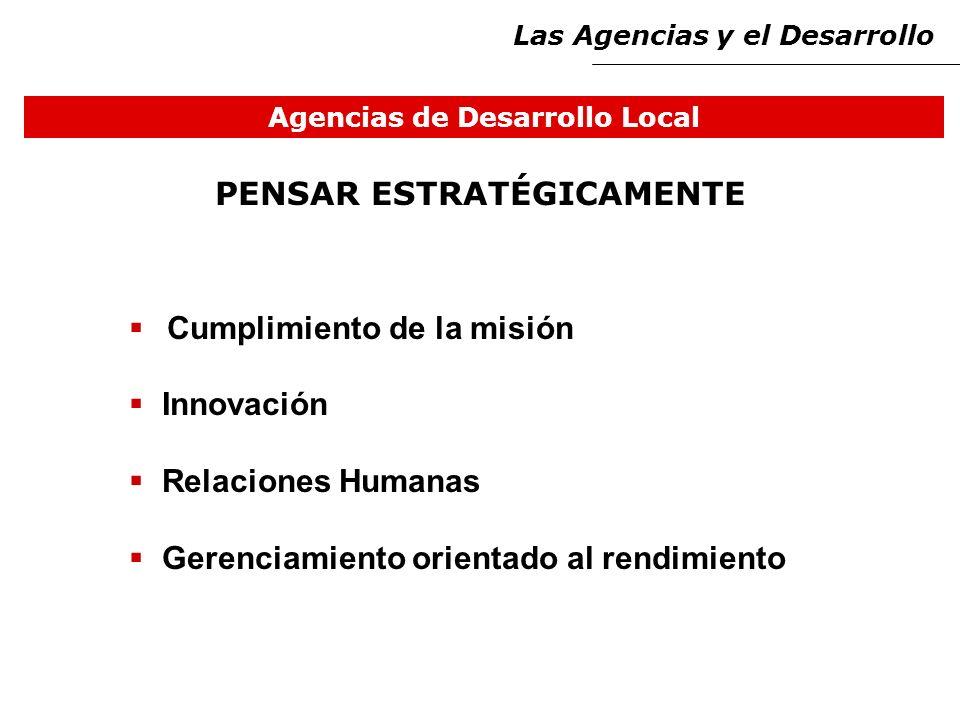 Agencias de Desarrollo Local Cumplimiento de la misión Innovación Relaciones Humanas Gerenciamiento orientado al rendimiento PENSAR ESTRATÉGICAMENTE Las Agencias y el Desarrollo