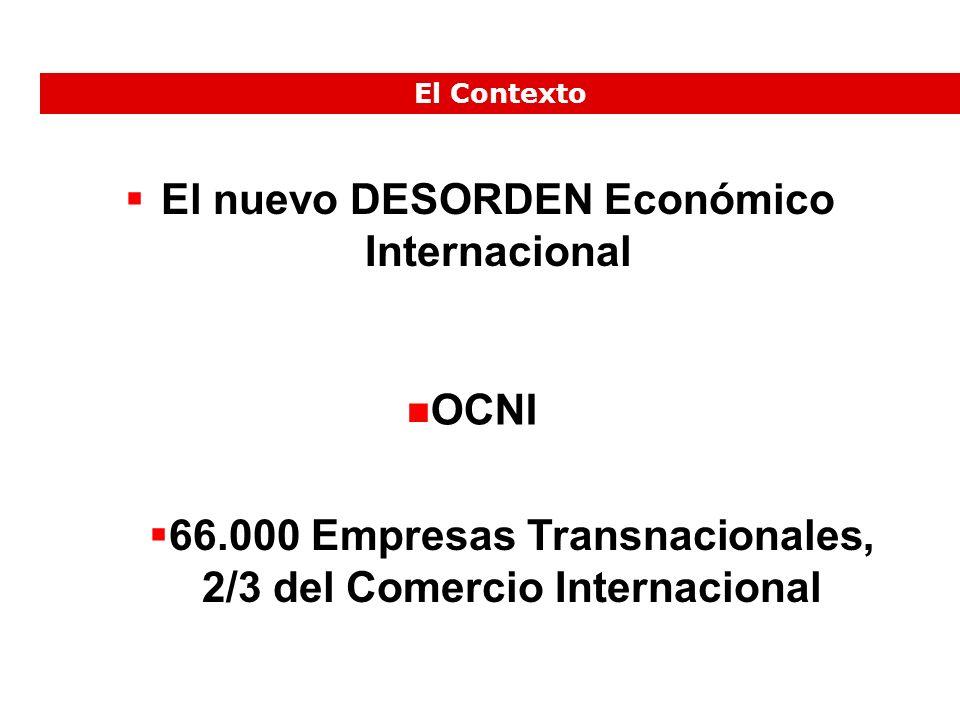El nuevo DESORDEN Económico Internacional OCNI 66.000 Empresas Transnacionales, 2/3 del Comercio Internacional El Contexto