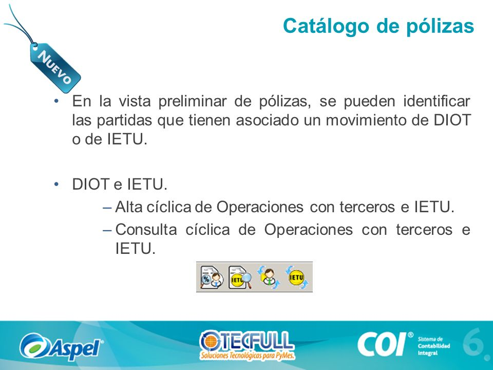 En la vista preliminar de pólizas, se pueden identificar las partidas que tienen asociado un movimiento de DIOT o de IETU. DIOT e IETU. –Alta cíclica