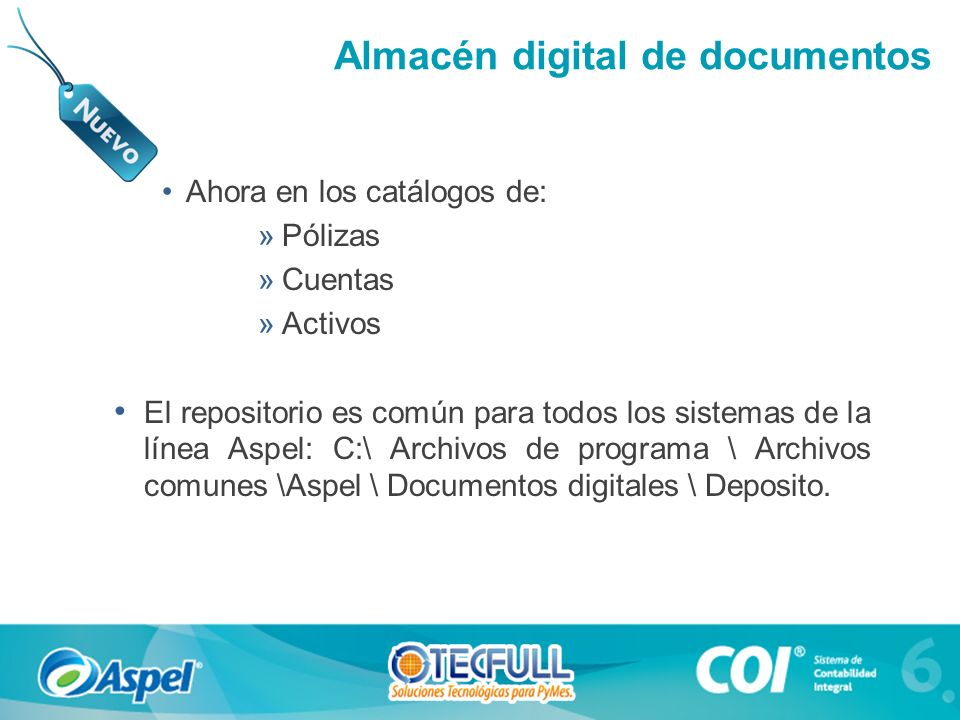 Almacén digital de documentos Ahora en los catálogos de: »Pólizas »Cuentas »Activos El repositorio es común para todos los sistemas de la línea Aspel: C:\ Archivos de programa \ Archivos comunes \Aspel \ Documentos digitales \ Deposito.