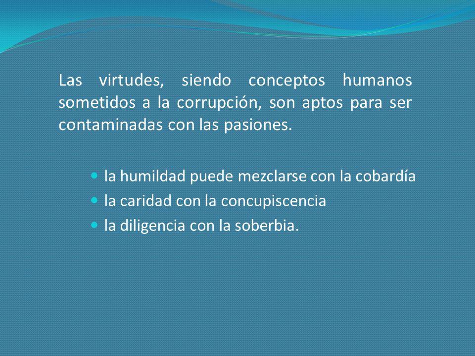 Las virtudes, siendo conceptos humanos sometidos a la corrupción, son aptos para ser contaminadas con las pasiones. la humildad puede mezclarse con la