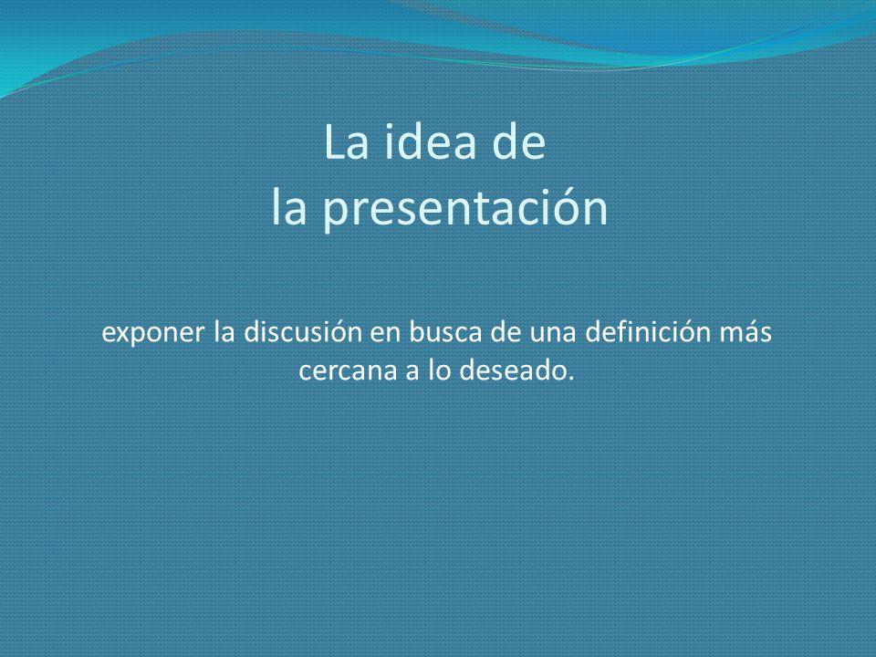 La idea de la presentación exponer la discusión en busca de una definición más cercana a lo deseado.