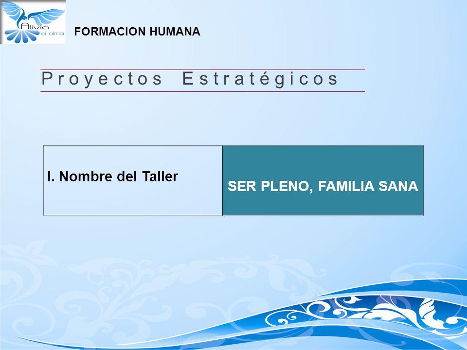 P r o y e c t o s E s t r a t é g i c o s I. Nombre del Taller SER PLENO, FAMILIA SANA FORMACION HUMANA