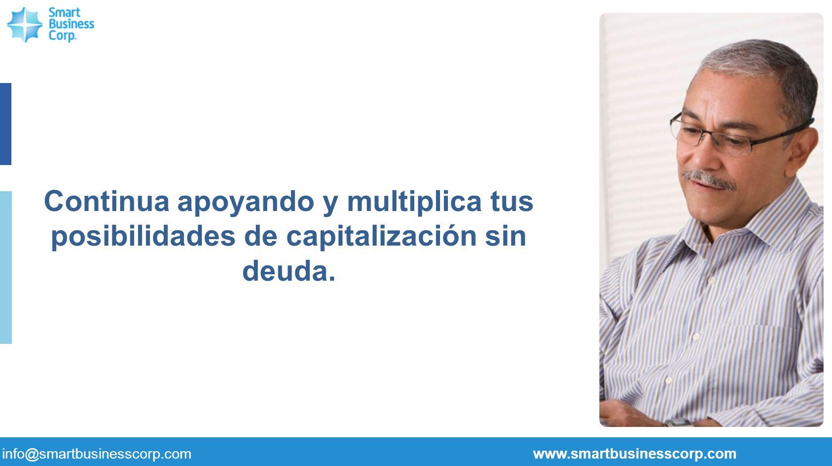 Continua apoyando y multiplica tus posibilidades de capitalización sin deuda. info@smartbusinesscorp.com www.smartbusinesscorp.com