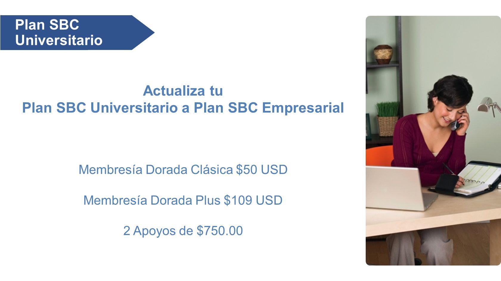 Actualiza tu Plan SBC Universitario a Plan SBC Empresarial Membresía Dorada Clásica $50 USD Membresía Dorada Plus $109 USD 2 Apoyos de $750.00