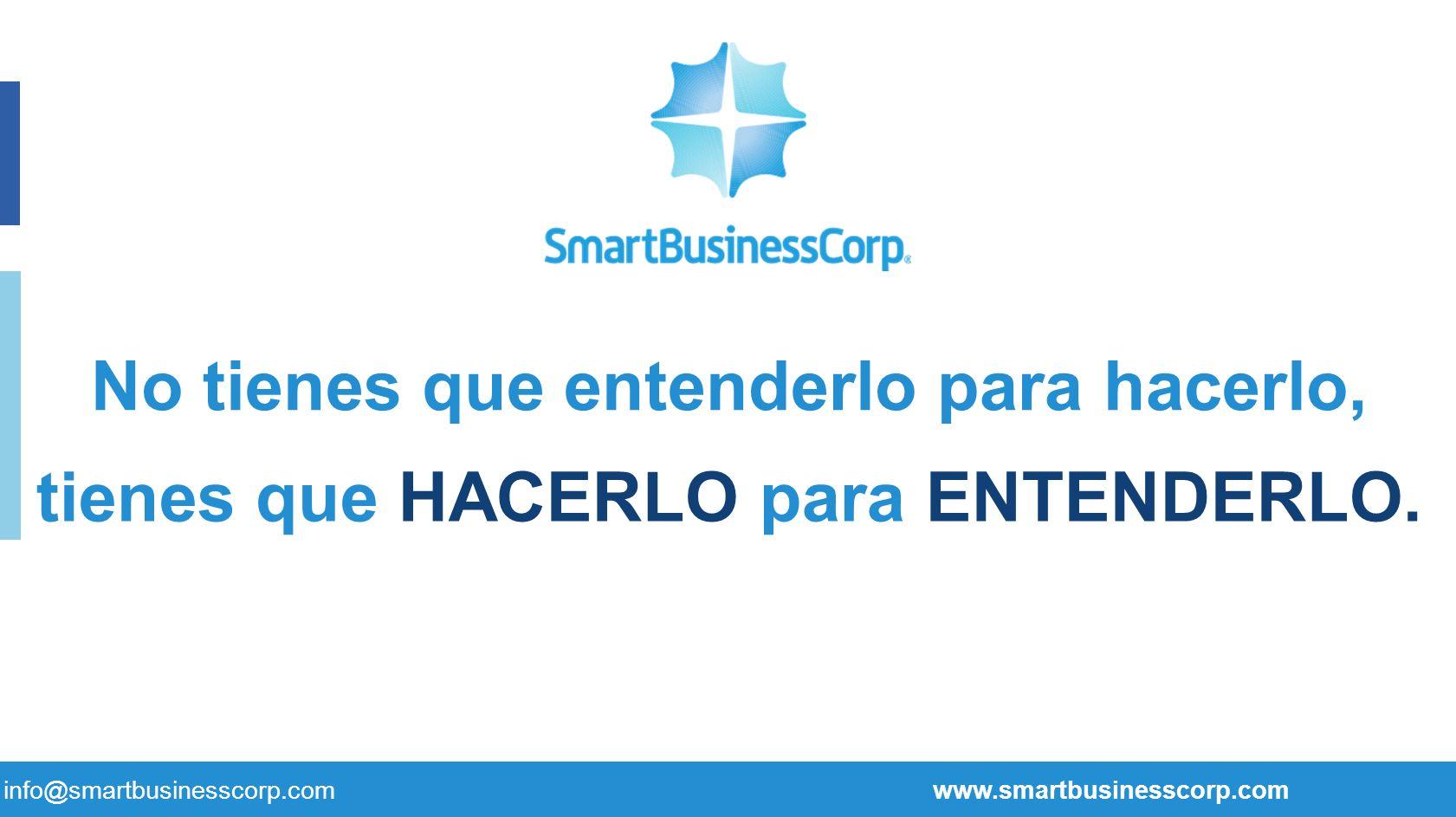 tienes que HACERLO para ENTENDERLO. No tienes que entenderlo para hacerlo, info@smartbusinesscorp.com www.smartbusinesscorp.com
