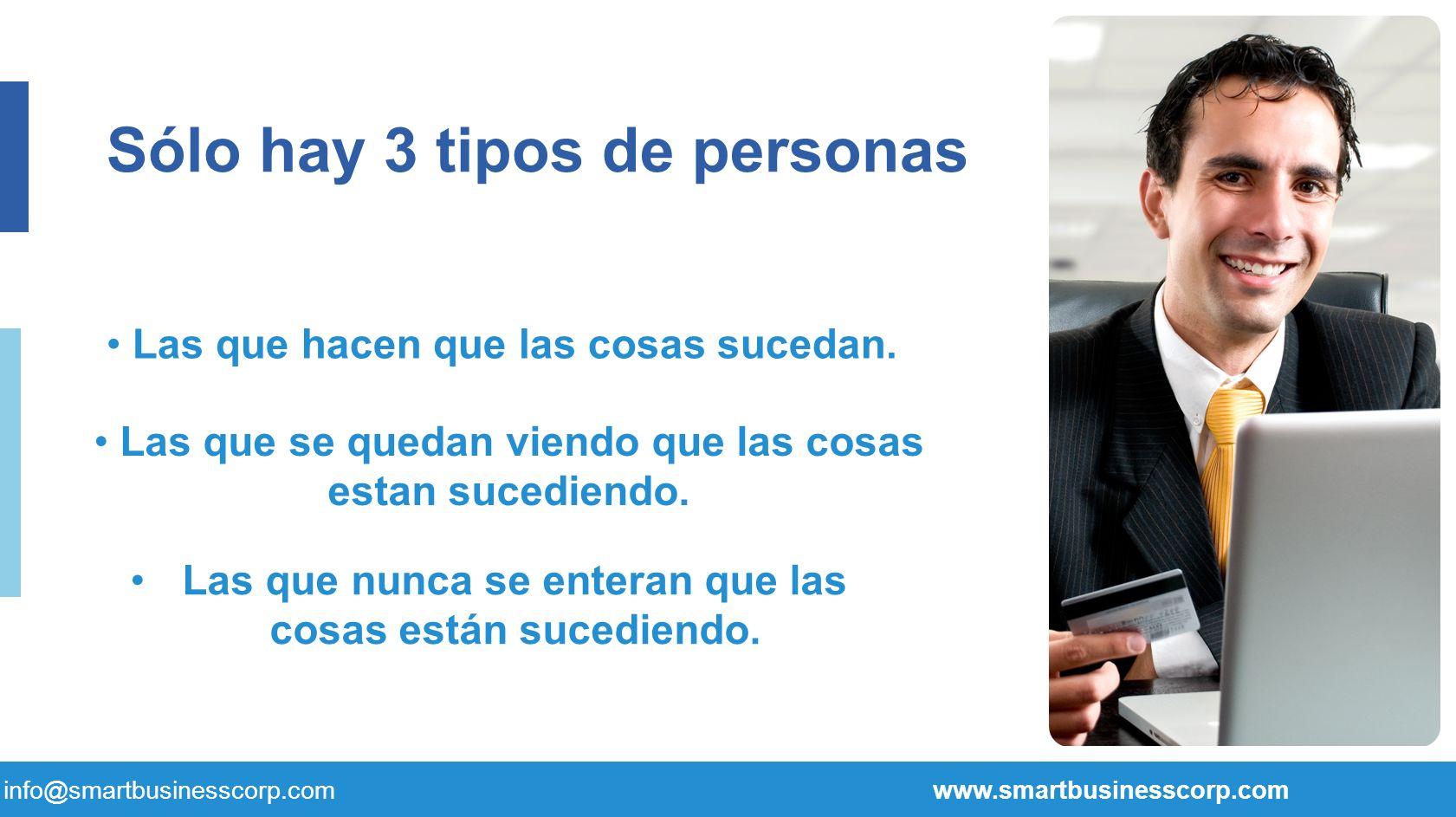 28 Las que hacen que las cosas sucedan. info@smartbusinesscorp.com www.smartbusinesscorp.com Sólo hay 3 tipos de personas Las que se quedan viendo que