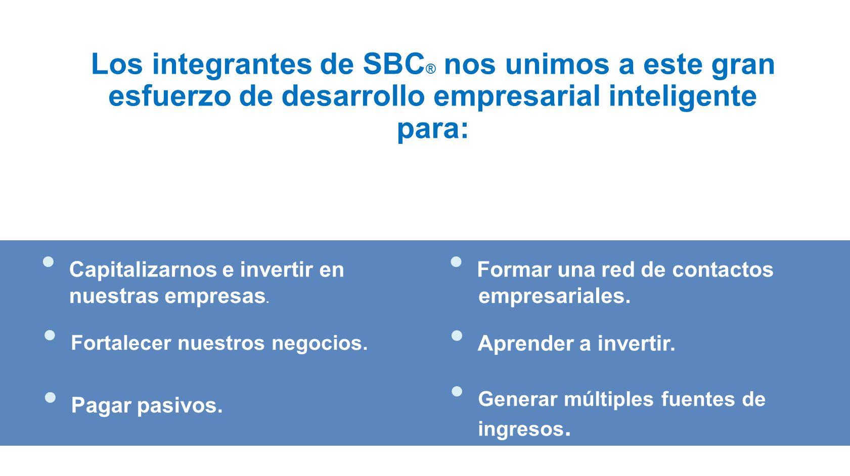 Los integrantes de SBC ® nos unimos a este gran esfuerzo de desarrollo empresarial inteligente para: Fortalecer nuestros negocios. Generar múltiples f