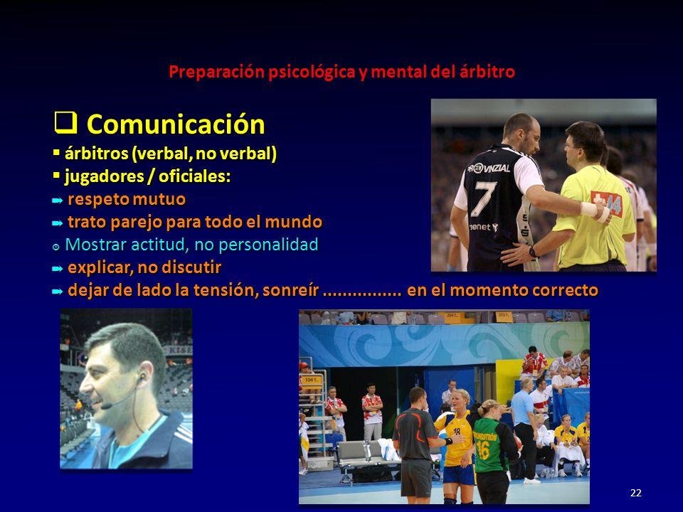 Preparación psicológica y mental del árbitro 22 Comunicación Comunicación árbitros (verbal, no verbal) árbitros (verbal, no verbal) jugadores / oficia