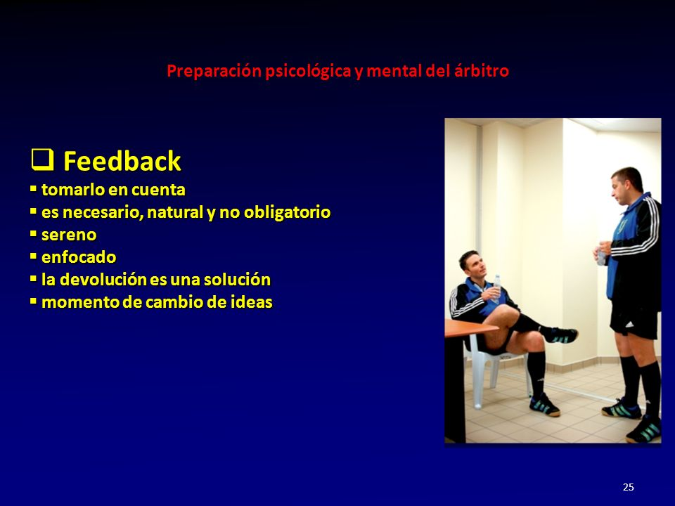 Preparación psicológica y mental del árbitro 25 Feedback Feedback tomarlo en cuenta tomarlo en cuenta es necesario, natural y no obligatorio es necesa