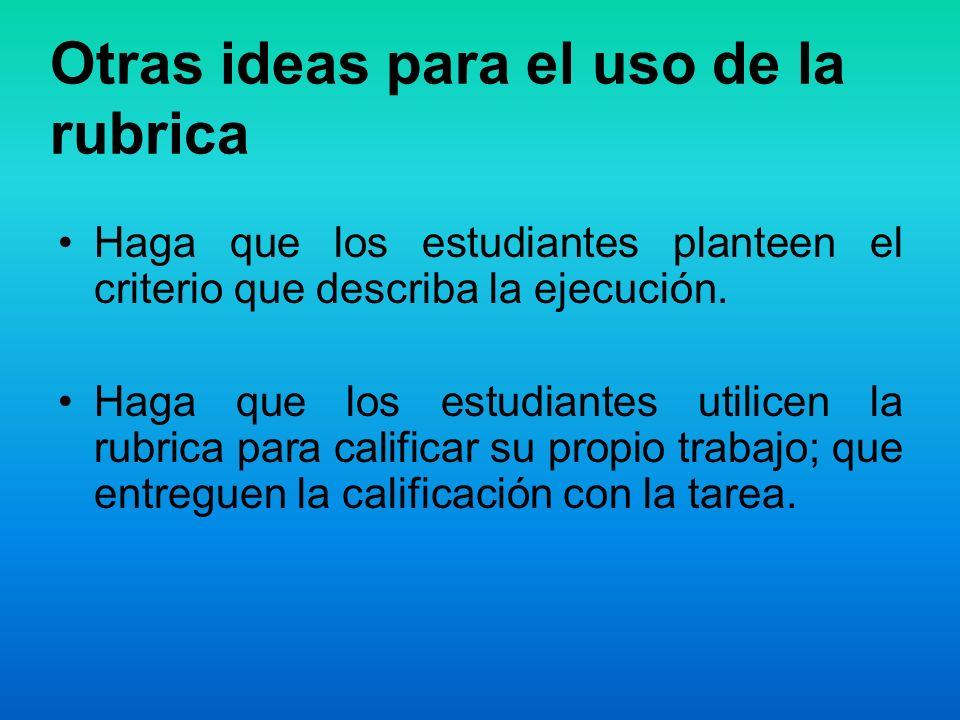Otras ideas para el uso de la rubrica Haga que los estudiantes planteen el criterio que describa la ejecución. Haga que los estudiantes utilicen la ru